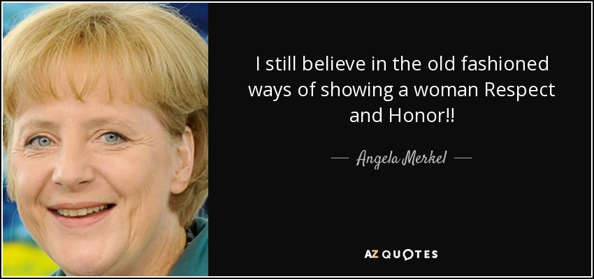 I still believe in the old fashioned ways of showing a woman Respect and Honor!! - Angela Merkel
