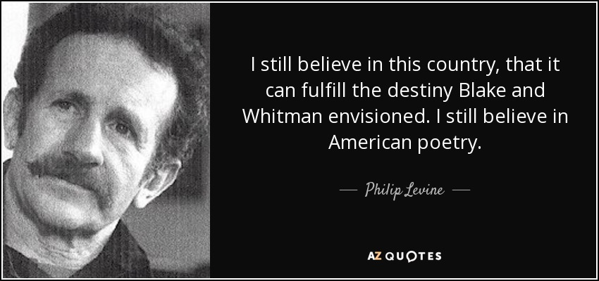 I still believe in this country, that it can fulfill the destiny Blake and Whitman envisioned. I still believe in American poetry. - Philip Levine