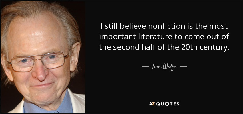 I still believe nonfiction is the most important literature to come out of the second half of the 20th century. - Tom Wolfe