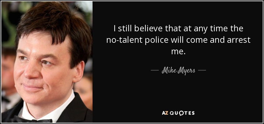 I still believe that at any time the no-talent police will come and arrest me. - Mike Myers