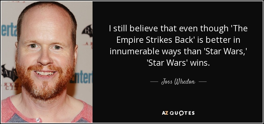 I still believe that even though 'The Empire Strikes Back' is better in innumerable ways than 'Star Wars,' 'Star Wars' wins. - Joss Whedon