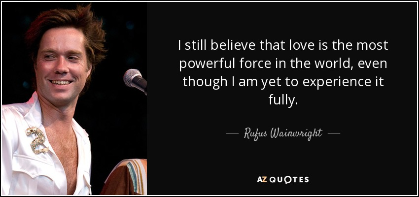 I still believe that love is the most powerful force in the world, even though I am yet to experience it fully. - Rufus Wainwright