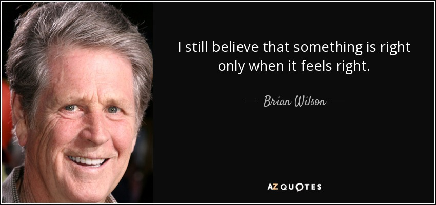 I still believe that something is right only when it feels right. - Brian Wilson