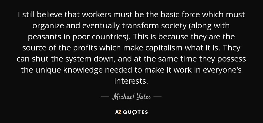Michael Yates Quote I Still Believe That Workers Must Be The Basic