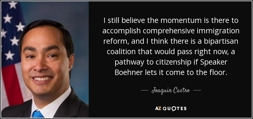 I still believe the momentum is there to accomplish comprehensive immigration reform, and I think there is a bipartisan coalition that would pass right now, a pathway to citizenship if Speaker Boehner lets it come to the floor. - Joaquin Castro