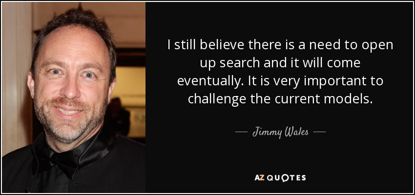I still believe there is a need to open up search and it will come eventually. It is very important to challenge the current models. - Jimmy Wales