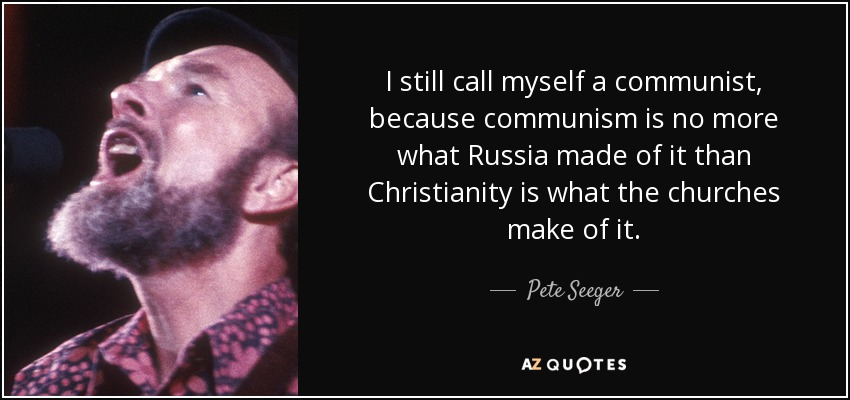 I still call myself a communist, because communism is no more what Russia made of it than Christianity is what the churches make of it. - Pete Seeger