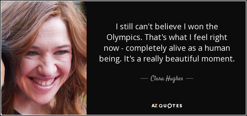 I still can't believe I won the Olympics. That's what I feel right now - completely alive as a human being. It's a really beautiful moment. - Clara Hughes