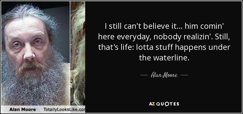 I still can't believe it . . . him comin' here everyday, nobody realizin'. Still, that's life: lotta stuff happens under the waterline. - Alan Moore