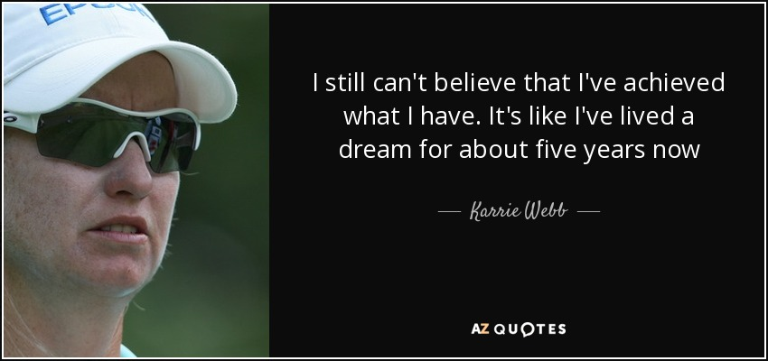 I still can't believe that I've achieved what I have. It's like I've lived a dream for about five years now - Karrie Webb