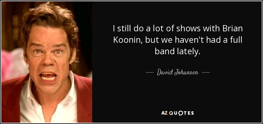 I still do a lot of shows with Brian Koonin, but we haven't had a full band lately. - David Johansen