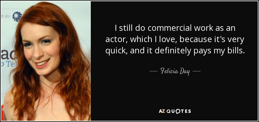 I still do commercial work as an actor, which I love, because it's very quick, and it definitely pays my bills. - Felicia Day