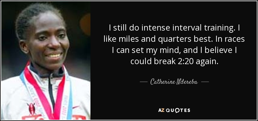 I still do intense interval training. I like miles and quarters best. In races I can set my mind, and I believe I could break 2:20 again. - Catherine Ndereba