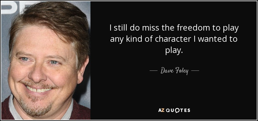 I still do miss the freedom to play any kind of character I wanted to play. - Dave Foley