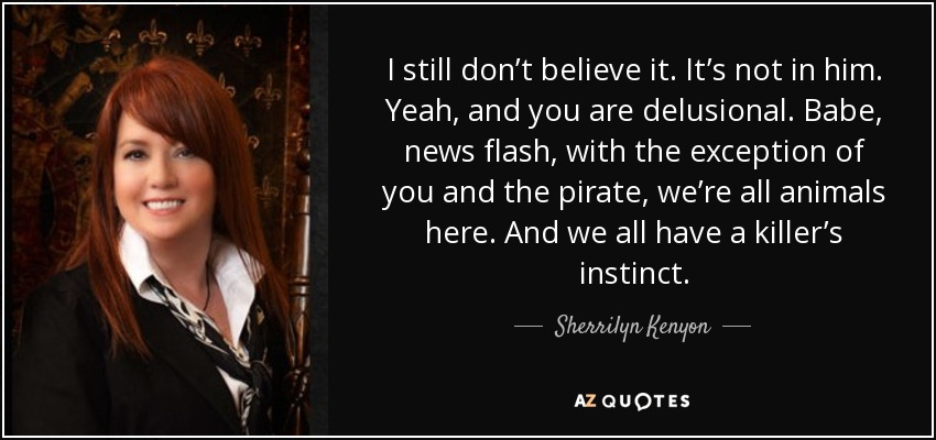 I still don't believe it. It's not in him. Yeah, and you are delusional. Babe, news flash, with the exception of you and the pirate, we're all animals here. And we all have a killer's instinct. - Sherrilyn Kenyon