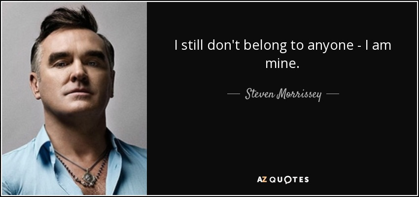 I still don't belong to anyone - I am mine. - Steven Morrissey