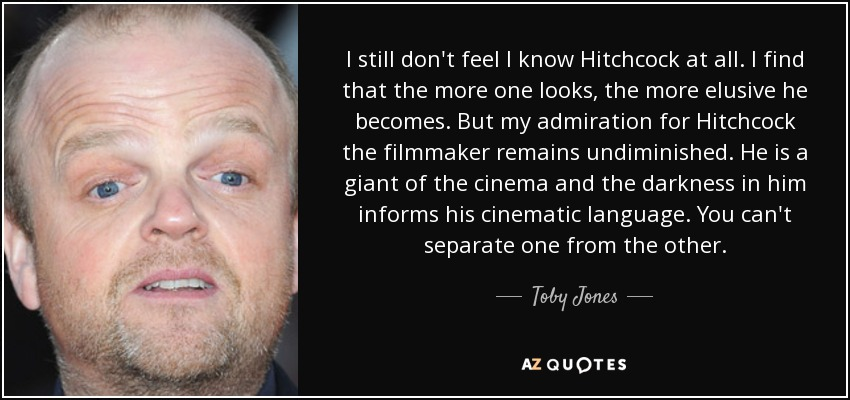 I still don't feel I know Hitchcock at all. I find that the more one looks, the more elusive he becomes. But my admiration for Hitchcock the filmmaker remains undiminished. He is a giant of the cinema and the darkness in him informs his cinematic language. You can't separate one from the other. - Toby Jones