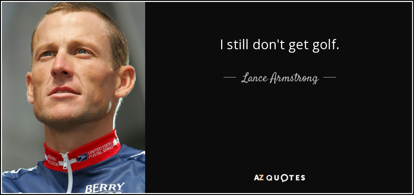 I still don't get golf. - Lance Armstrong