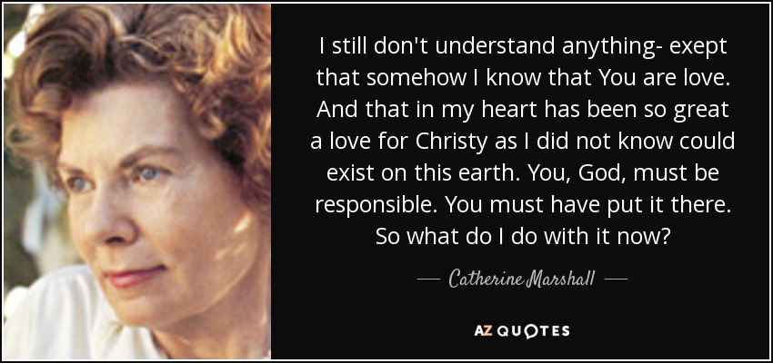 I still don't understand anything- exept that somehow I know that You are love. And that in my heart has been so great a love for Christy as I did not know could exist on this earth. You, God, must be responsible. You must have put it there. So what do I do with it now? - Catherine Marshall