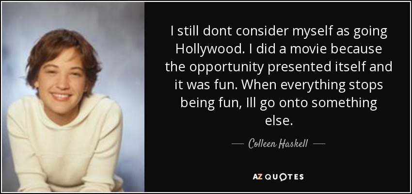 I still dont consider myself as going Hollywood. I did a movie because the opportunity presented itself and it was fun. When everything stops being fun, Ill go onto something else. - Colleen Haskell
