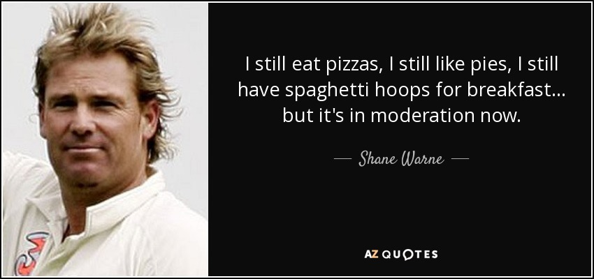 I still eat pizzas, I still like pies, I still have spaghetti hoops for breakfast... but it's in moderation now. - Shane Warne
