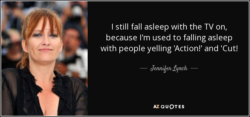 I still fall asleep with the TV on, because I'm used to falling asleep with people yelling 'Action!' and 'Cut! - Jennifer Lynch