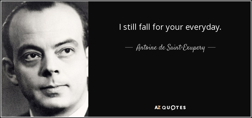 I still fall for your everyday. - Antoine de Saint-Exupery