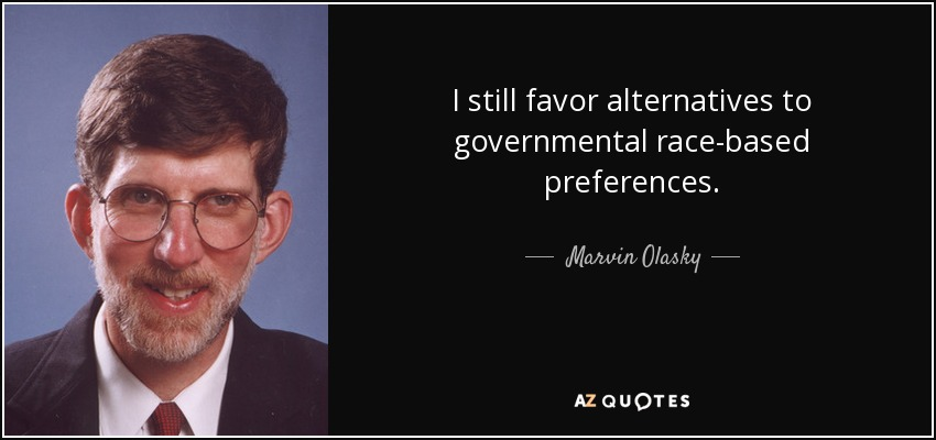 I still favor alternatives to governmental race-based preferences. - Marvin Olasky