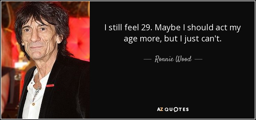 I still feel 29. Maybe I should act my age more, but I just can't. - Ronnie Wood