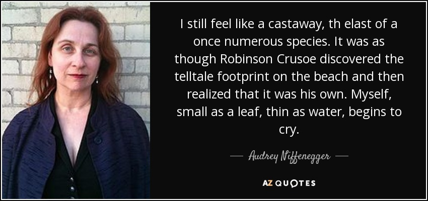 I still feel like a castaway, th elast of a once numerous species. It was as though Robinson Crusoe discovered the telltale footprint on the beach and then realized that it was his own. Myself, small as a leaf, thin as water, begins to cry. - Audrey Niffenegger