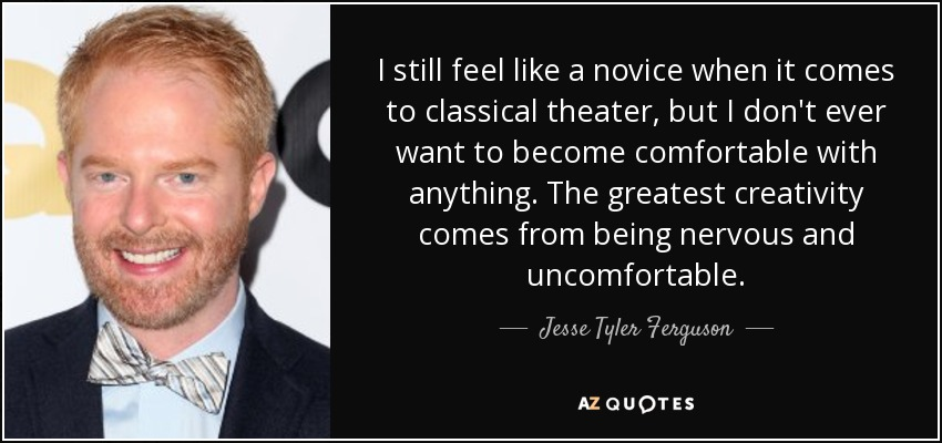 I still feel like a novice when it comes to classical theater, but I don't ever want to become comfortable with anything. The greatest creativity comes from being nervous and uncomfortable. - Jesse Tyler Ferguson