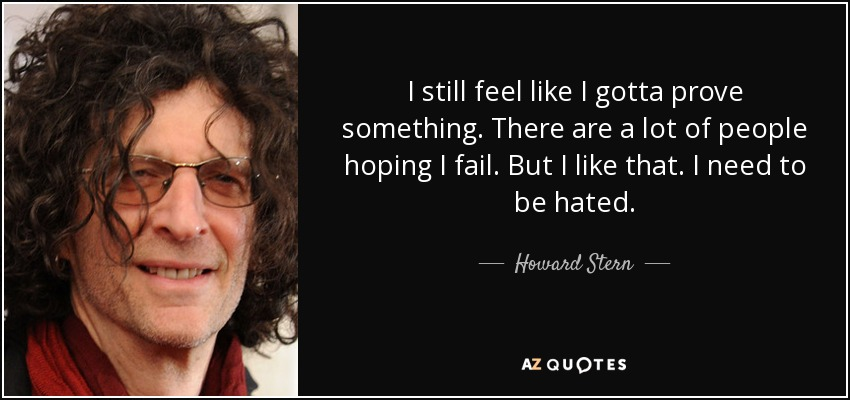 I still feel like I gotta prove something. There are a lot of people hoping I fail. But I like that. I need to be hated. - Howard Stern