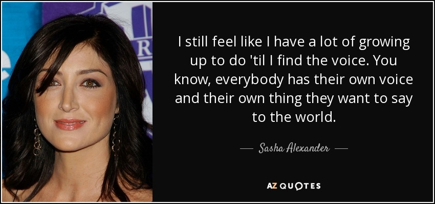I still feel like I have a lot of growing up to do 'til I find the voice. You know, everybody has their own voice and their own thing they want to say to the world. - Sasha Alexander