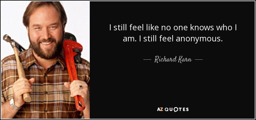 I still feel like no one knows who I am. I still feel anonymous. - Richard Karn