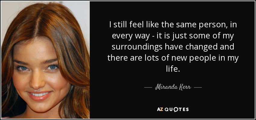 I still feel like the same person, in every way - it is just some of my surroundings have changed and there are lots of new people in my life. - Miranda Kerr