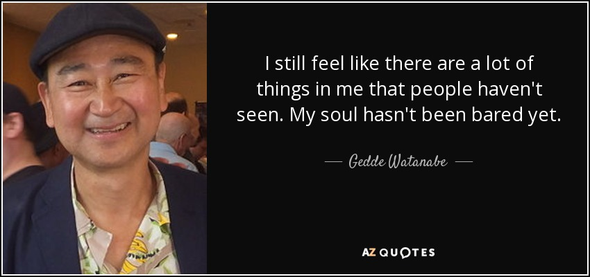 I still feel like there are a lot of things in me that people haven't seen. My soul hasn't been bared yet. - Gedde Watanabe