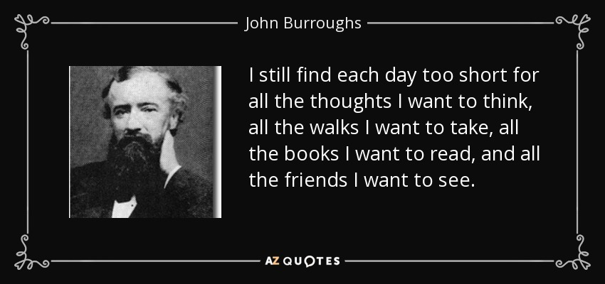 I still find each day too short for all the thoughts I want to think, all the walks I want to take, all the books I want to read, and all the friends I want to see. - John Burroughs