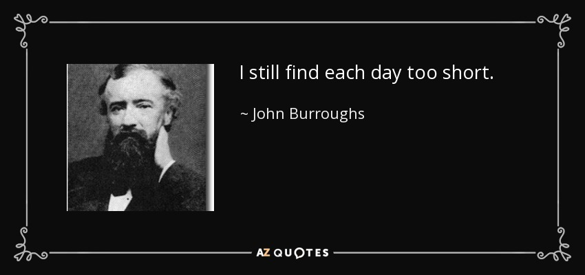I still find each day too short. - John Burroughs