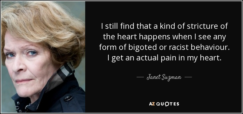 I still find that a kind of stricture of the heart happens when I see any form of bigoted or racist behaviour. I get an actual pain in my heart. - Janet Suzman
