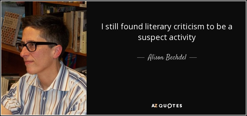 I still found literary criticism to be a suspect activity - Alison Bechdel