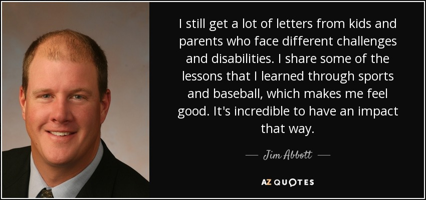 I still get a lot of letters from kids and parents who face different challenges and disabilities. I share some of the lessons that I learned through sports and baseball, which makes me feel good. It's incredible to have an impact that way. - Jim Abbott