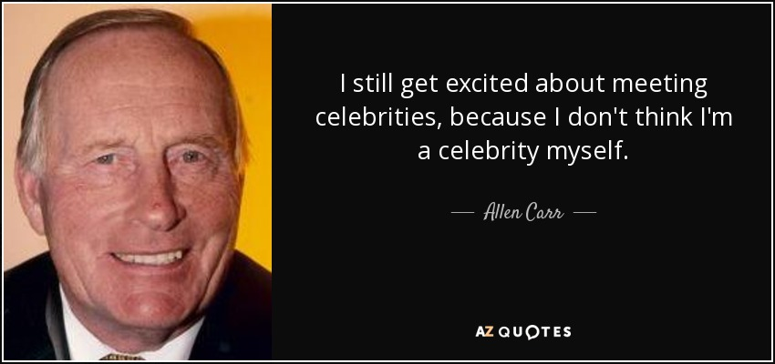 I still get excited about meeting celebrities, because I don't think I'm a celebrity myself. - Allen Carr