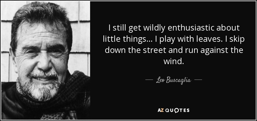 I still get wildly enthusiastic about little things... I play with leaves. I skip down the street and run against the wind. - Leo Buscaglia