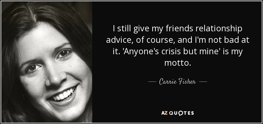 I still give my friends relationship advice, of course, and I'm not bad at it. 'Anyone's crisis but mine' is my motto. - Carrie Fisher