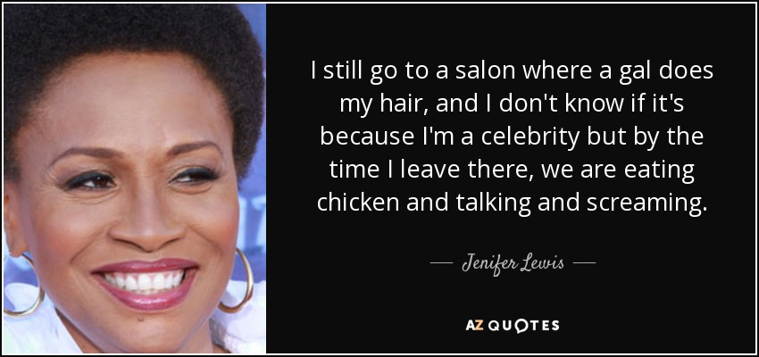 I still go to a salon where a gal does my hair, and I don't know if it's because I'm a celebrity but by the time I leave there, we are eating chicken and talking and screaming. - Jenifer Lewis