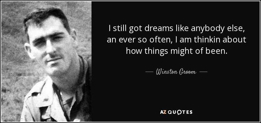 I still got dreams like anybody else, an ever so often, I am thinkin about how things might of been. - Winston Groom