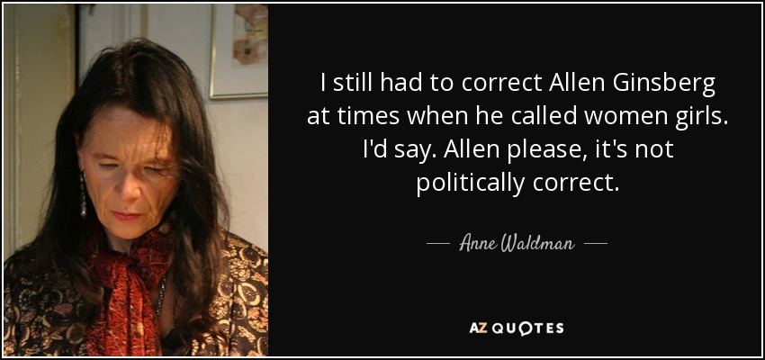 I still had to correct Allen Ginsberg at times when he called women girls. I'd say. Allen please, it's not politically correct. - Anne Waldman