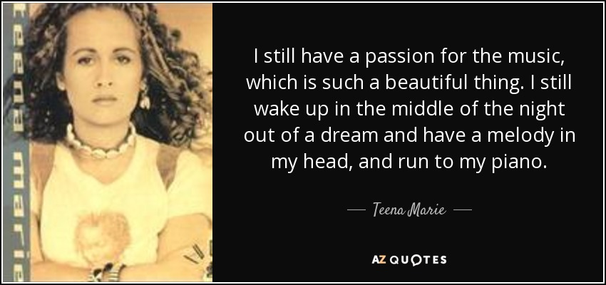 I still have a passion for the music, which is such a beautiful thing. I still wake up in the middle of the night out of a dream and have a melody in my head, and run to my piano. - Teena Marie
