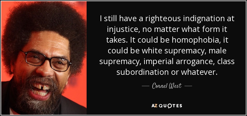 I still have a righteous indignation at injustice, no matter what form it takes. It could be homophobia, it could be white supremacy, male supremacy, imperial arrogance, class subordination or whatever. - Cornel West