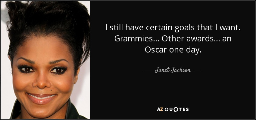 I still have certain goals that I want. Grammies... Other awards... an Oscar one day. - Janet Jackson